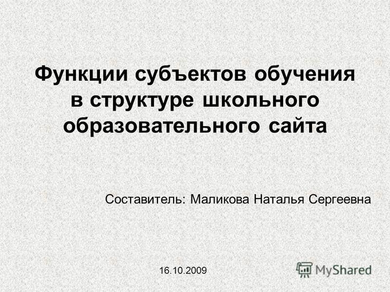 Функции субъектов обучения в структуре школьного образовательного сайта Составитель: Маликова Наталья Сергеевна 16.10.2009