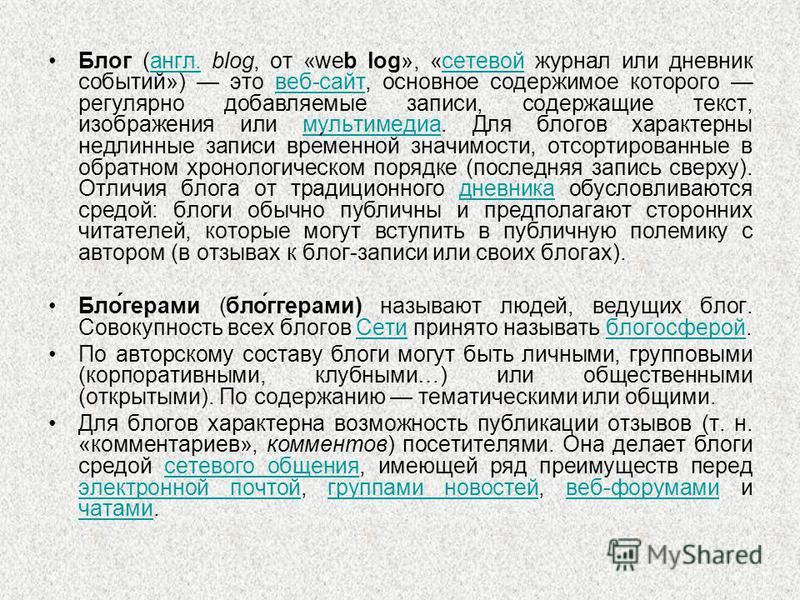 Блог (англ. blog, от «web log», «сетевой журнал или дневник событий») это веб-сайт, основное содержимое которого регулярно добавляемые записи, содержащие текст, изображения или мультимедиа. Для блогов характерны недлинные записи вред́манной значимост