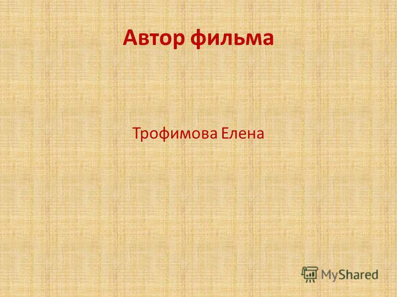 Автор фильма Трофимова Елена