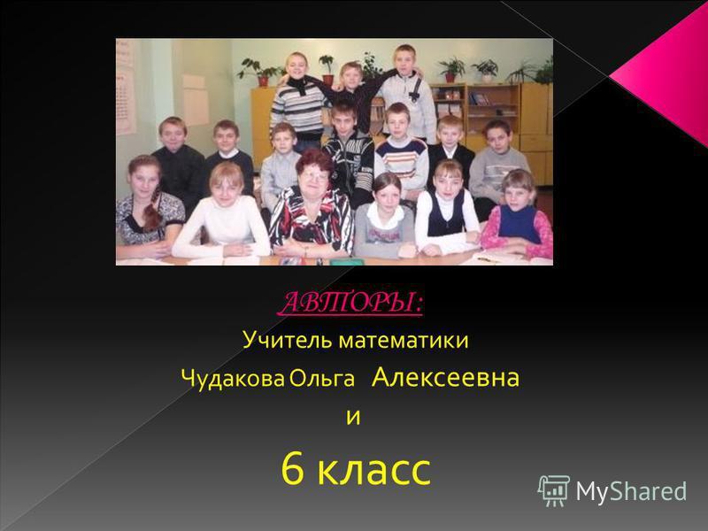 АВТОРЫ: Учитель математики Чудакова Ольга Алексеевна и 6 класс