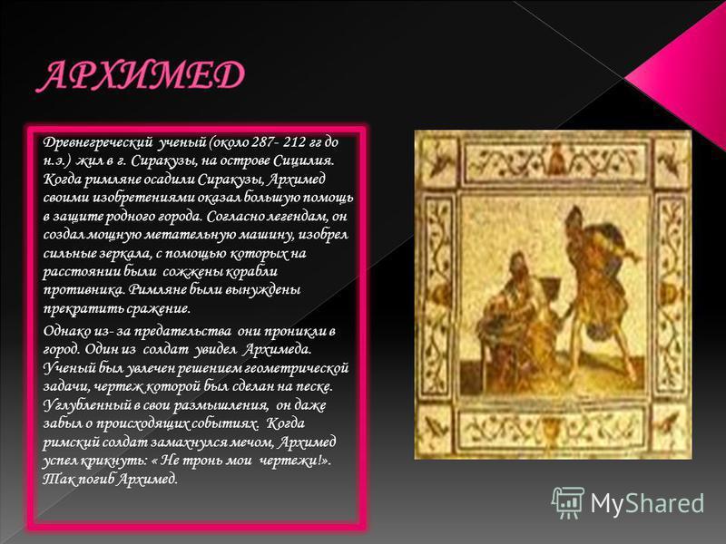 Древнегреческий ученый (около 287- 212 гг до н.э.) жил в г. Сиракузы, на острове Сицилия. Когда римляне осадили Сиракузы, Архимед своими изобретениями оказал большую помощь в защите родного города. Согласно легендам, он создал мощную метательную маши