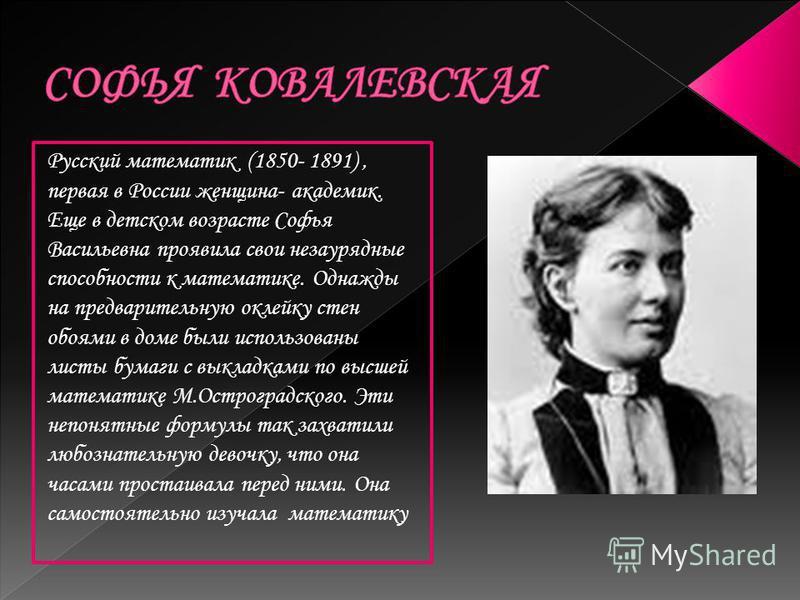 Русский математик (1850- 1891), первая в России женщина- академик. Еще в детском возрасте Софья Васильевна проявила свои незаурядные способности к математике. Однажды на предварительную оклейку стен обоями в доме были использованы листы бумаги с выкл