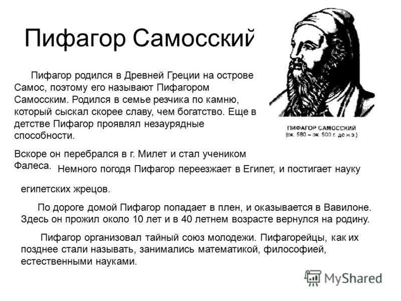 Пифагор Самосский Пифагор родился в Древней Греции на острове Самос, поэтому его называют Пифагором Самосским. Родился в семье резчика по камню, который сыскал скорее славу, чем богатство. Еще в детстве Пифагор проявлял незаурядные способности. Вскор