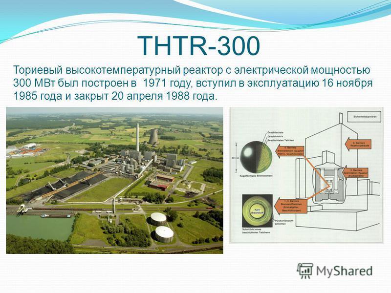 Ториевый высокотемпературный реактор с электрической мощностью 300 МВт был построен в 1971 году, вступил в эксплуатацию 16 ноября 1985 года и закрыт 20 апреля 1988 года. THTR-300