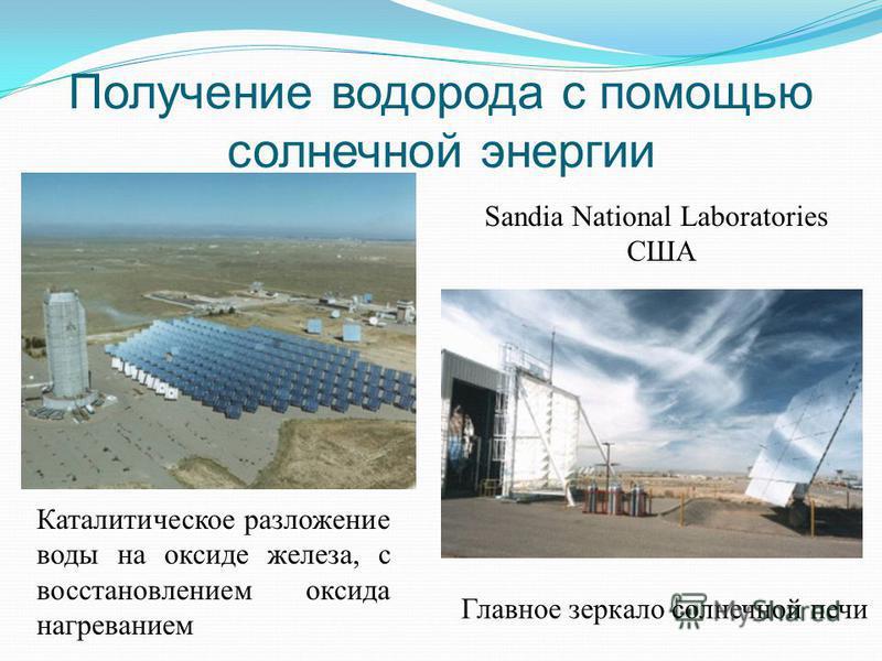 Получение водорода с помощью солнечной энергии Sandia National Laboratories США Каталитическое разложение воды на оксиде железа, с восстановлением оксида нагреванием Главное зеркало солнечной печи