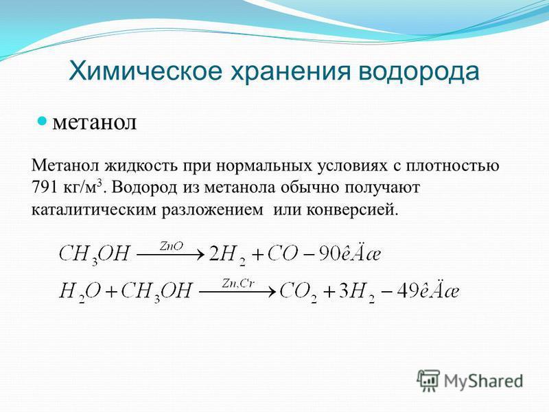 Химическое хранения водорода метанол Метанол жидкость при нормальных условиях с плотностью 791 кг/м 3. Водород из метанола обычно получают каталитическим разложением или конверсией.