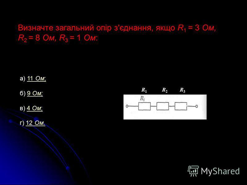 Визначте загальний опір з'єднання, якщо R 1 = 3 Ом, R 2 = 8 Ом, R 3 = 1 Ом: а) 11 Ом;11 Ом; б) 9 Ом;9 Ом; в) 4 Ом;4 Ом; г) 12 Ом.12 Ом. R 1 R 2 R 3