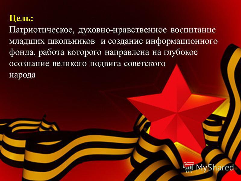 Цель: Патриотическое, духовно-нравственное воспитание младших школьников и создание информационного фонда, работа которого направлена на глубокое осознание великого подвига советского народа