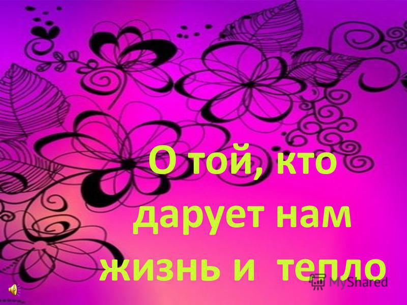 О той, кто дарует нам жизнь и тепло