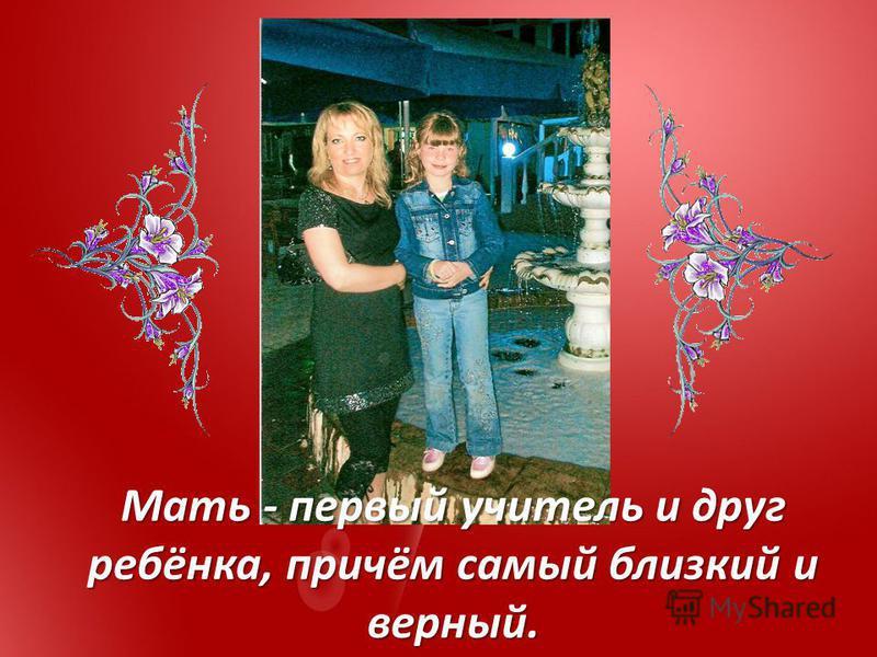 Мать - первый учитель и друг ребёнка, причём самый близкий и верный.