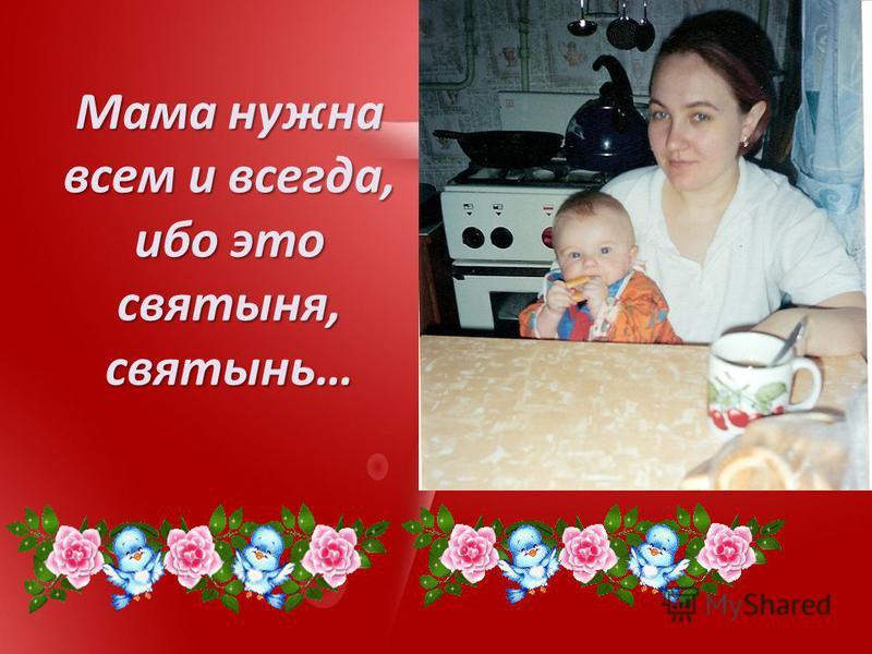 Мама нужна всем и всегда, ибо это святыня, святынь…