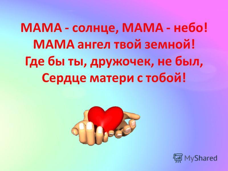 МАМА - солнце, МАМА - небо! МАМА ангел твой земной! Где бы ты, дружочек, не был, Сердце матери с тобой!