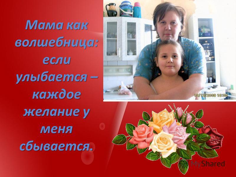 Мама как волшебница: если улыбается – каждое желание у меня сбывается.
