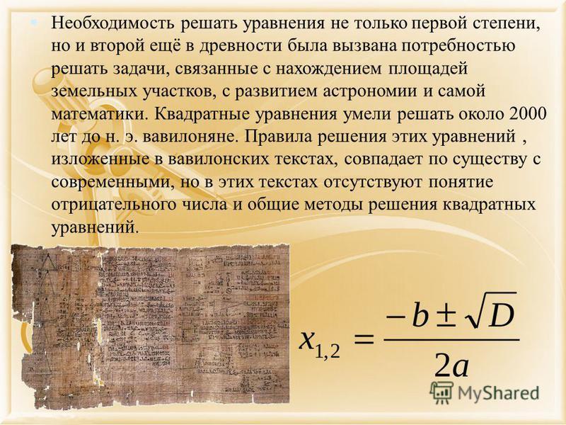 Необходимость решать уравнения не только первой степени, но и второй ещё в древности была вызвана потребностью решать задачи, связанные с нахождением площадей земельных участков, с развитием астрономии и самой математики. Квадратные уравнения умели р