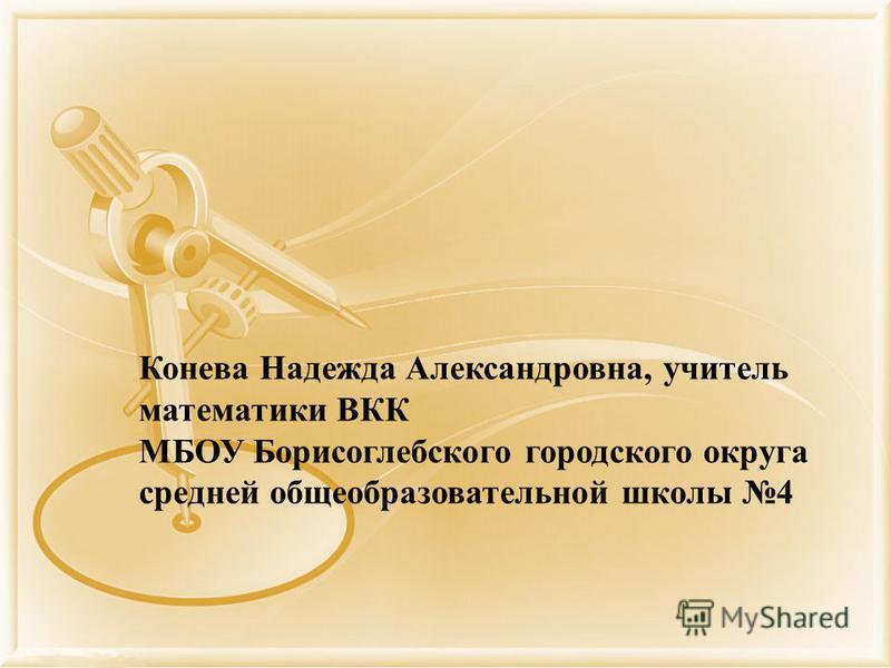 Конева Надежда Александровна, учитель математики ВКК МБОУ Борисоглебского городского округа средней общеобразовательной школы 4