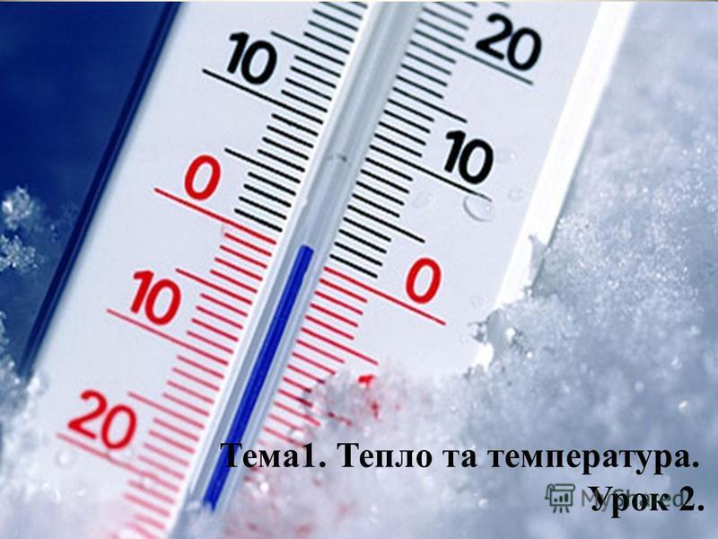Тема1. Тепло та температура. Урок 2.