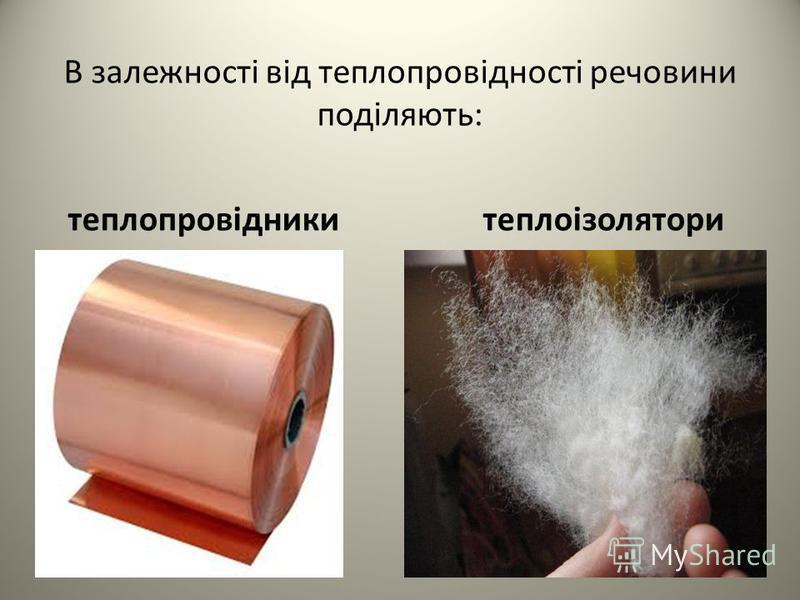 В залежності від теплопровідності речовини поділяють: теплопровідники теплоізолятори