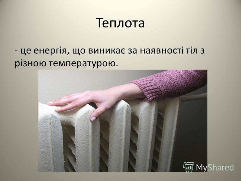 Теплота - це енергія, що виникає за наявності тіл з різною температурою.
