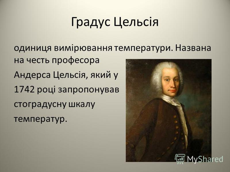 Градус Цельсія одиниця вимірювання температури. Названа на честь професора Андерса Цельсія, який у 1742 році запропонував стоградусну шкалу температур.