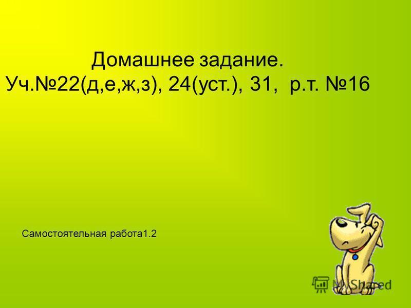 Самостоятельно 12(р.т.) - полностью. Проверка (фронтально). 22(а,б,в,г) (учебник) – самостоятельно с последующей проверкой. 28 (самостоятельно, предварительно обсудить порядок действий)