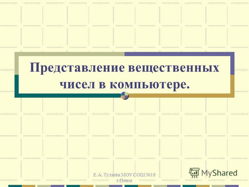 Е.А. Тулаева МОУ СОШ 18 г.Пенза Представление вещественных чисел в компьютере.
