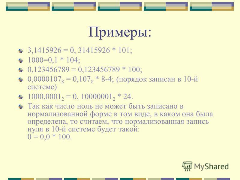 Примеры: 3,1415926 = 0, 31415926 * 101; 1000=0,1 * 104; 0,123456789 = 0,123456789 * 100; 0,0000107 8 = 0,107 8 * 8-4; (порядок записан в 10-й системе) 1000,0001 2 = 0, 10000001 2 * 24. Так как число ноль не может быть записано в нормализованной форме