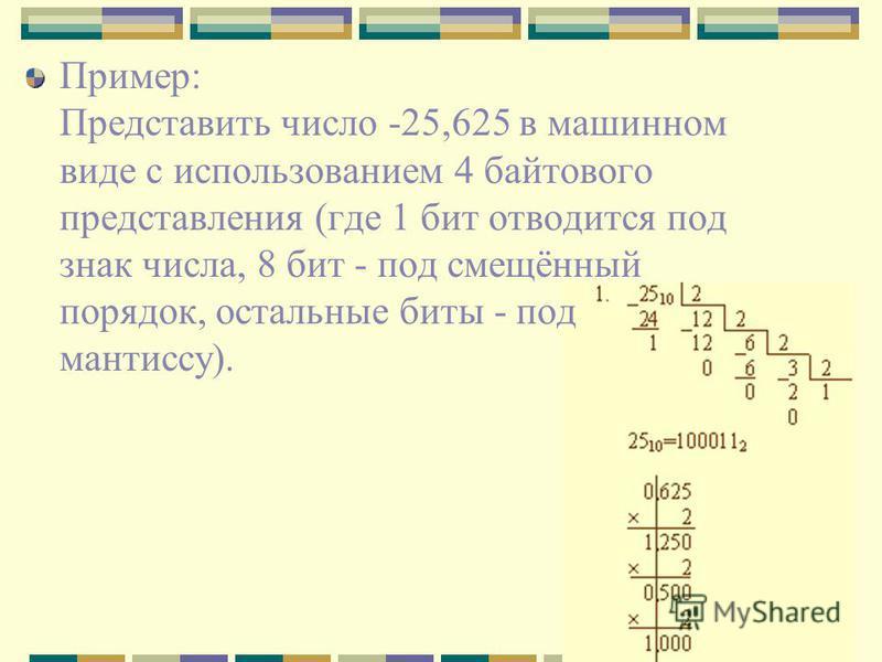 Пример: Представить число -25,625 в машинном виде с использованием 4 байтового представления (где 1 бит отводится под знак числа, 8 бит - под смещённый порядок, остальные биты - под мантиссу).