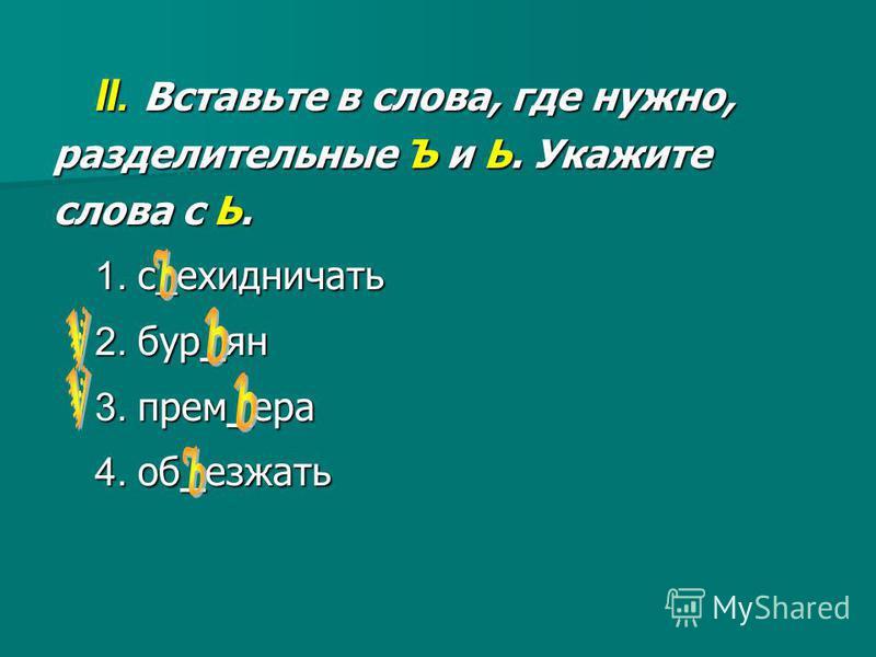II. Вставьте в слова, где нужно, разделительные Ъ и Ь. Укажите слова с Ь. 1. с_ехидничать 2. бур_ян 3. прем_ера 4. об_езжать