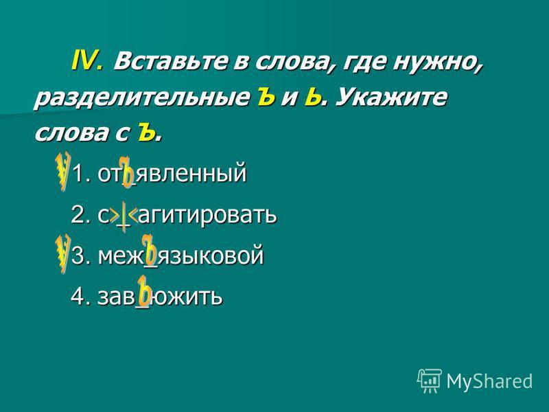 IV. Вставьте в слова, где нужно, разделительные Ъ и Ь. Укажите слова с Ъ. 1. от_явленный 2. c _ агитировать 3. меж_языковой 4. зав_южить