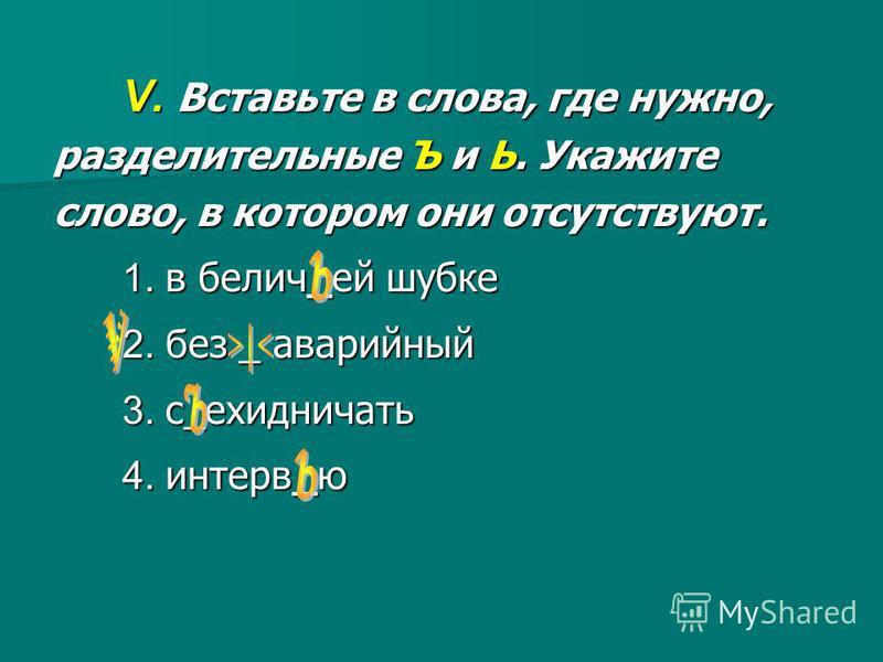 V. Вставьте в слова, где нужно, разделительные Ъ и Ь. Укажите слово, в котором они отсутствуют. 1. в белич_ей шубке 2. без _ аварийный 3. с_ехидничать 4. интерв_ю