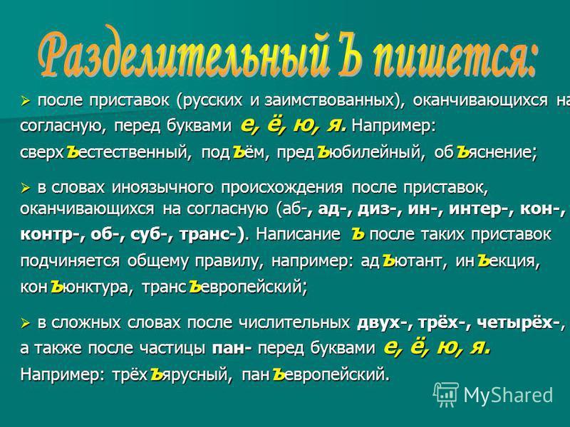 после приставок (русских и заимствованных), оканчивающихся на согласную, перед буквами е, ё, ю, я. Например: сверхъестественный, подъём, предъюбилейный, объяснение ; после приставок (русских и заимствованных), оканчивающихся на согласную, перед буква