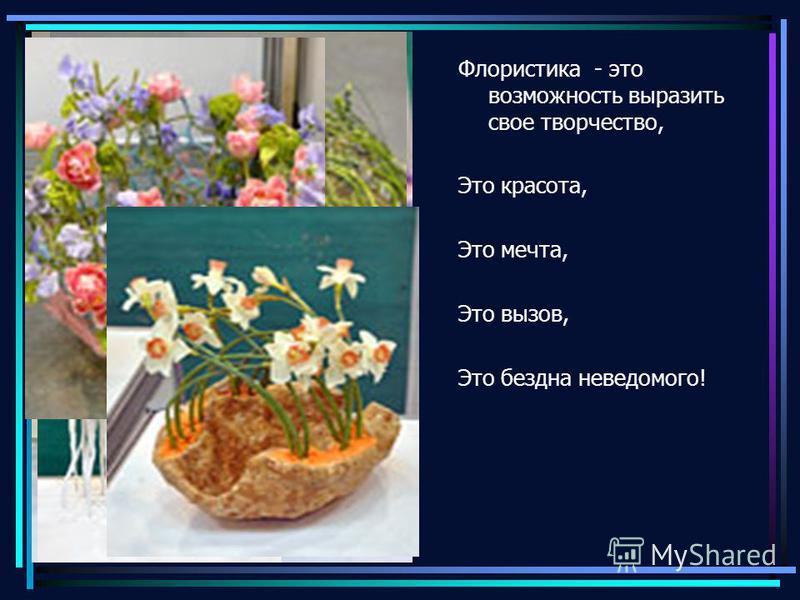 Флористика - это возможность выразить свое творчество, Это красота, Это мечта, Это вызов, Это бездна неведомого!
