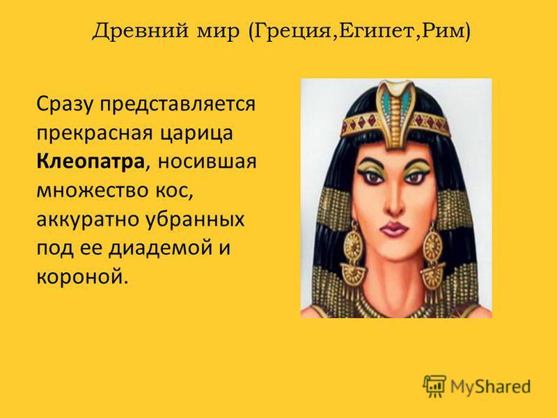 Древний мир (Греция,Египет,Рим) Сразу представляется прекрасная царица Клеопатра, носившая множество кос, аккуратно убранных под ее диадемой и короной.