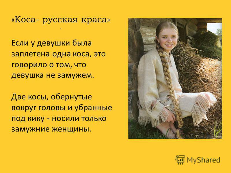. «Коса- русская краса» Если у девушки была заплетена одна коса, это говорило о том, что девушка не замужем. Две косы, обернутые вокруг головы и убранные под кику - носили только замужние женщины.