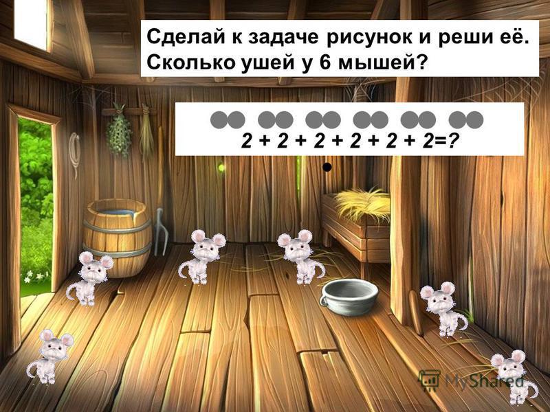 Сделай к задаче рисунок и реши её. Сколько ушей у 6 мышей? 2 + 2 + 2 + 2 + 2 + 2=?