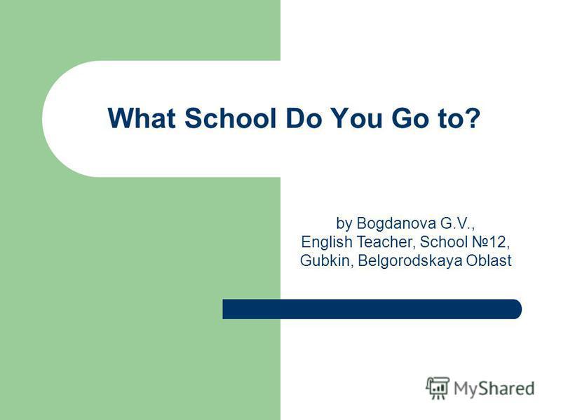 What School Do You Go to? by Bogdanova G.V., English Teacher, School 12, Gubkin, Belgorodskaya Oblast