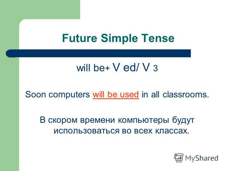 Future Simple Tense will be + V ed/ V 3 Soon computers will be used in all classrooms. В скором времени компьютеры будут использоваться во всех классах.