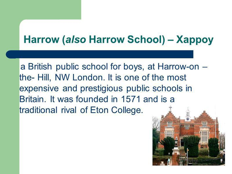 Harrow (also Harrow School) – Харроу a British public school for boys, at Harrow-on – the- Hill, NW London. It is one of the most expensive and prestigious public schools in Britain. It was founded in 1571 and is a traditional rival of Eton College.