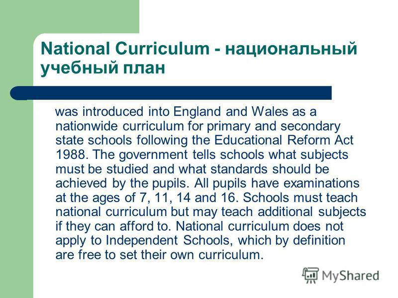 National Curriculum - национальный учебный план was introduced into England and Wales as a nationwide curriculum for primary and secondary state schools following the Educational Reform Act 1988. The government tells schools what subjects must be stu