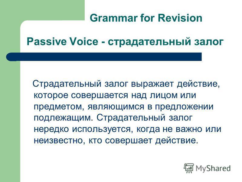 Grammar for Revision Passive Voice - страдательный залог Страдательный залог выражает действие, которое совершается над лицом или предметом, являющимся в предложении подлежащим. Страдательный залог нередко используется, когда не важно или неизвестно,
