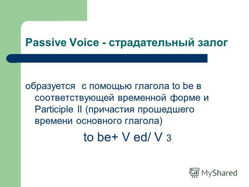 Passive Voice - страдательный залог образуется с помощью глагола to be в соответствующей временной форме и Participle II (причастия прошедшего времени основного глагола) to be+ V ed/ V 3