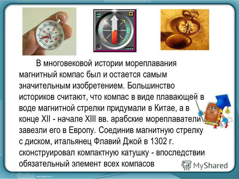 В многовековой истории мореплавания магнитный компас был и остается самым значительным изобретением. Большинство историков считают, что компас в виде плавающей в воде магнитной стрелки придумали в Китае, а в конце XII - начале XIII вв. арабские мореп