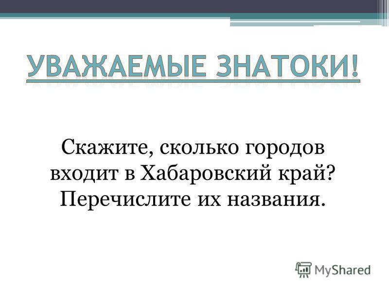 Скажите, сколько городов входит в Хабаровский край? Перечислите их названия.