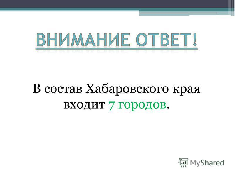 В состав Хабаровского края входит 7 городов.