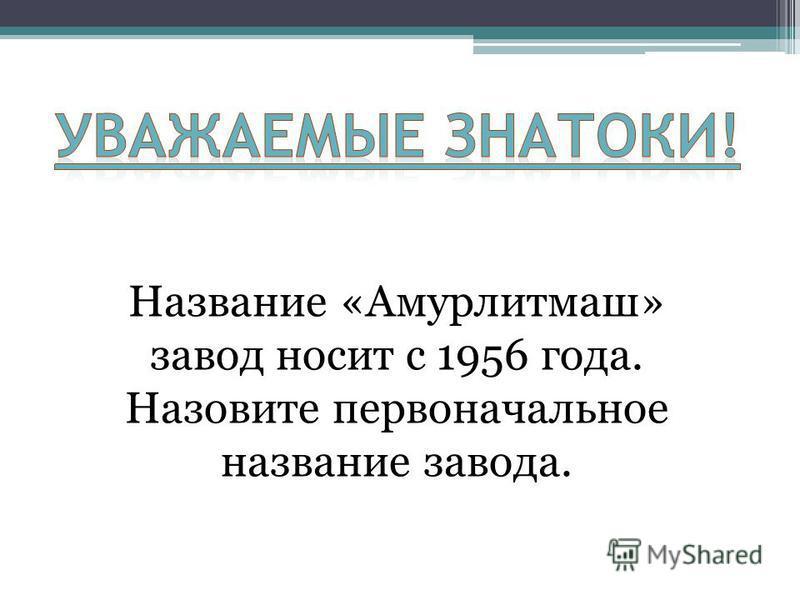 Название «Амурлитмаш» завод носит с 1956 года. Назовите первоначальное название завода.