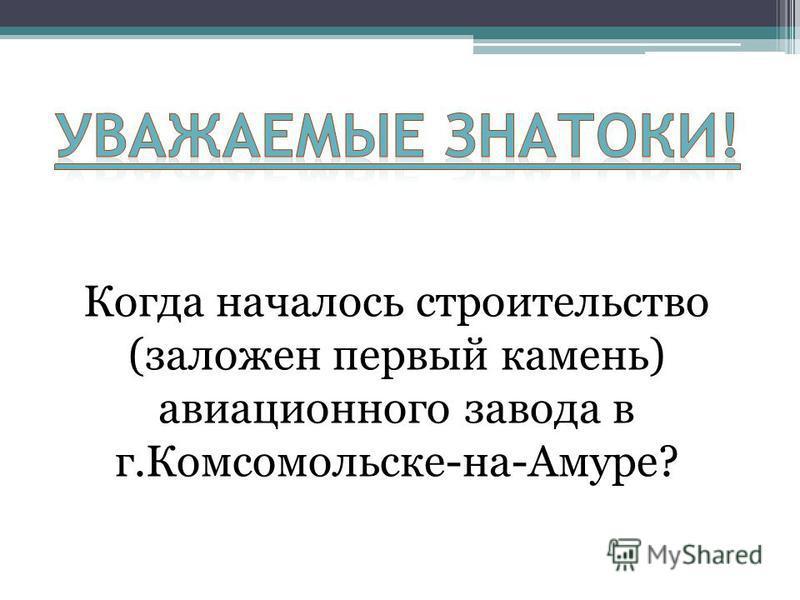Когда началось строительство (заложен первый камень) авиационного завода в г.Комсомольске-на-Амуре?
