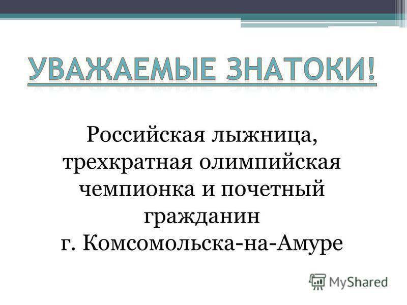 Российская лыжница, трехкратная олимпийская чемпионка и почетный гражданин г. Комсомольска-на-Амуре