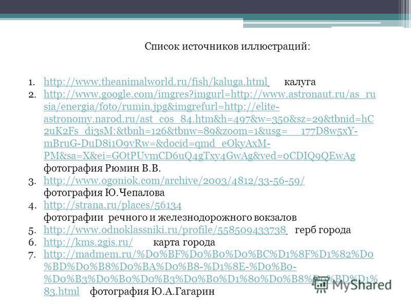 Список источников иллюстраций: 1.http://www.theanimalworld.ru/fish/kaluga.html калугаhttp://www.theanimalworld.ru/fish/kaluga.html 2.http://www.google.com/imgres?imgurl=http://www.astronaut.ru/as_ru sia/energia/foto/rumin.jpg&imgrefurl=http://elite-