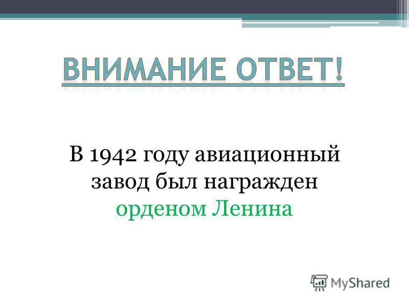 В 1942 году авиационный завод был награжден орденом Ленина