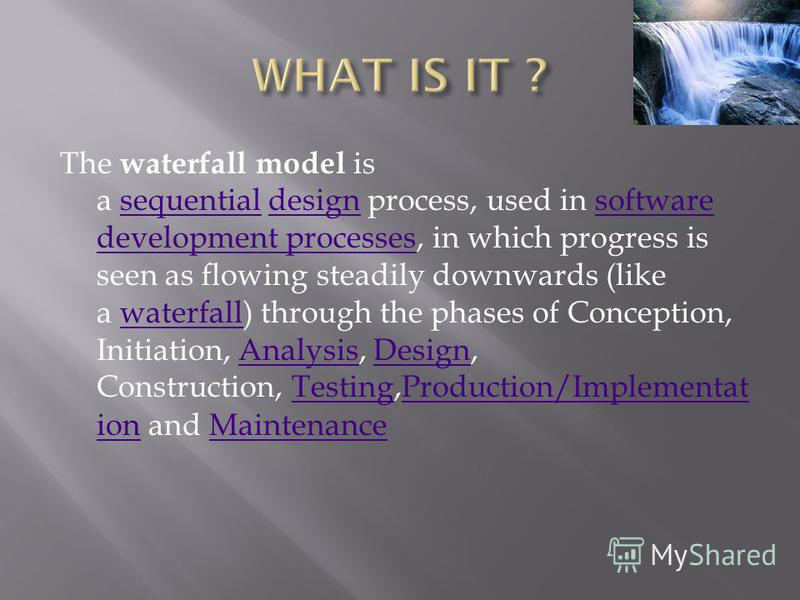 The waterfall model is a sequential design process, used in software development processes, in which progress is seen as flowing steadily downwards (like a waterfall) through the phases of Conception, Initiation, Analysis, Design, Construction, Testi